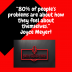 """80% of people's problems are about how they feel about themselves."" Joyce Meyer!"